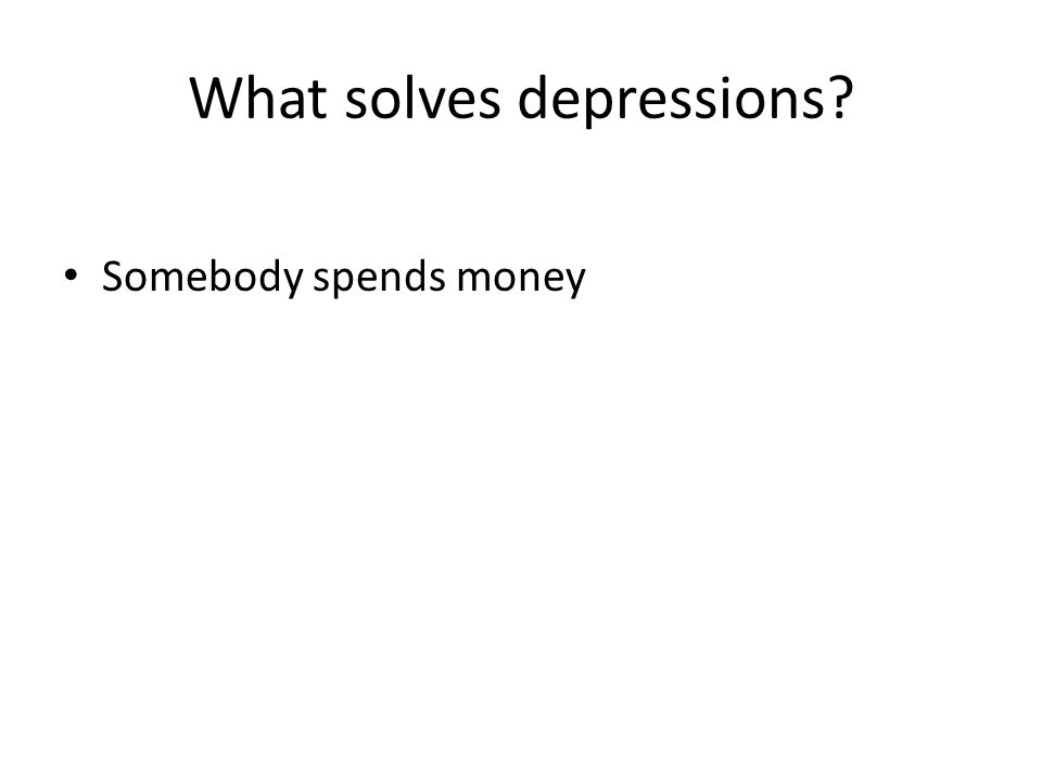 What solves depressions Somebody spends money