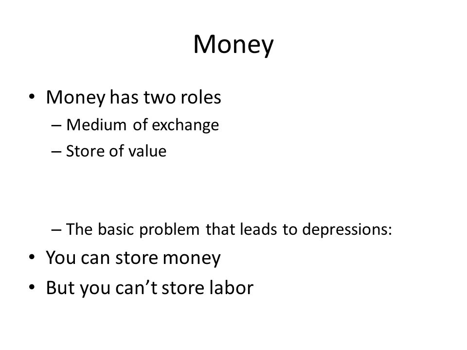 Money Money has two roles – Medium of exchange – Store of value – The basic problem that leads to depressions: You can store money But you can't store labor