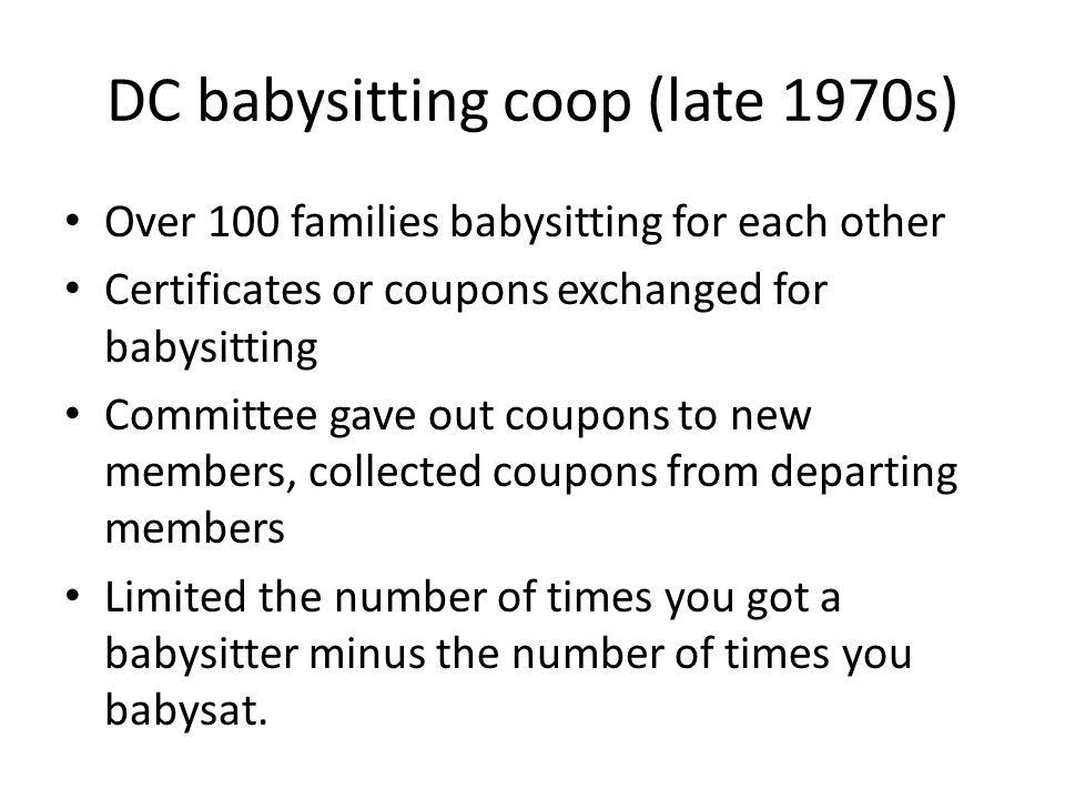 DC babysitting coop (late 1970s) Over 100 families babysitting for each other Certificates or coupons exchanged for babysitting Committee gave out coupons to new members, collected coupons from departing members Limited the number of times you got a babysitter minus the number of times you babysat.