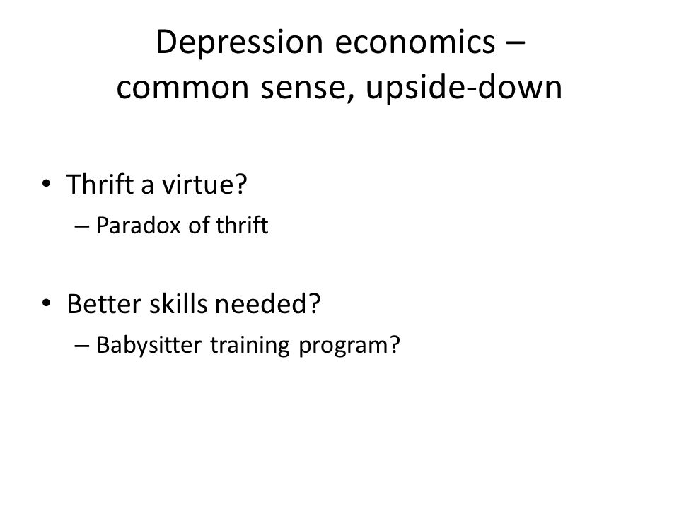 Depression economics – common sense upside-down Normal times Saving helps society – provides funds for investment Education makes you more productive, which makes society more productive Depression times Saving, which means not spending, reduces opportunities for investment.
