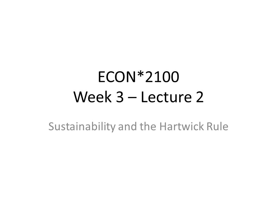 ECON*2100 Week 3 – Lecture 2 Sustainability and the Hartwick Rule