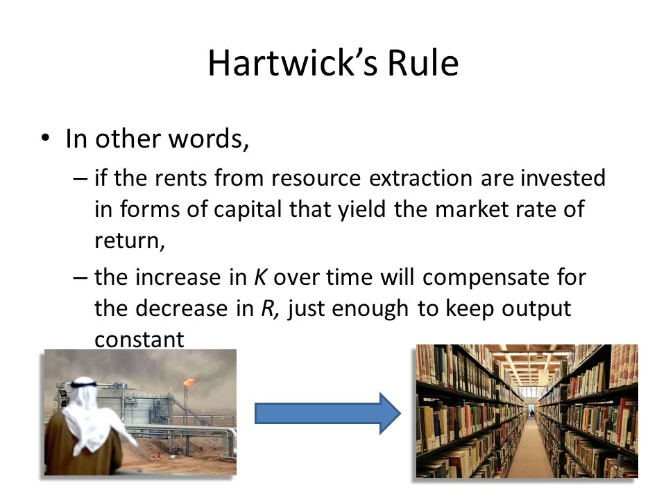 Hartwick's Rule In other words, – if the rents from resource extraction are invested in forms of capital that yield the market rate of return, – the increase in K over time will compensate for the decrease in R, just enough to keep output constant