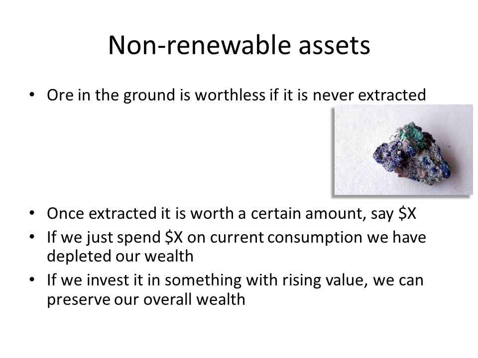Non-renewable assets Ore in the ground is worthless if it is never extracted Once extracted it is worth a certain amount, say $X If we just spend $X o