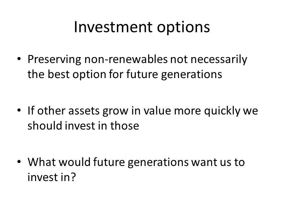 Investment options Preserving non-renewables not necessarily the best option for future generations If other assets grow in value more quickly we should invest in those What would future generations want us to invest in
