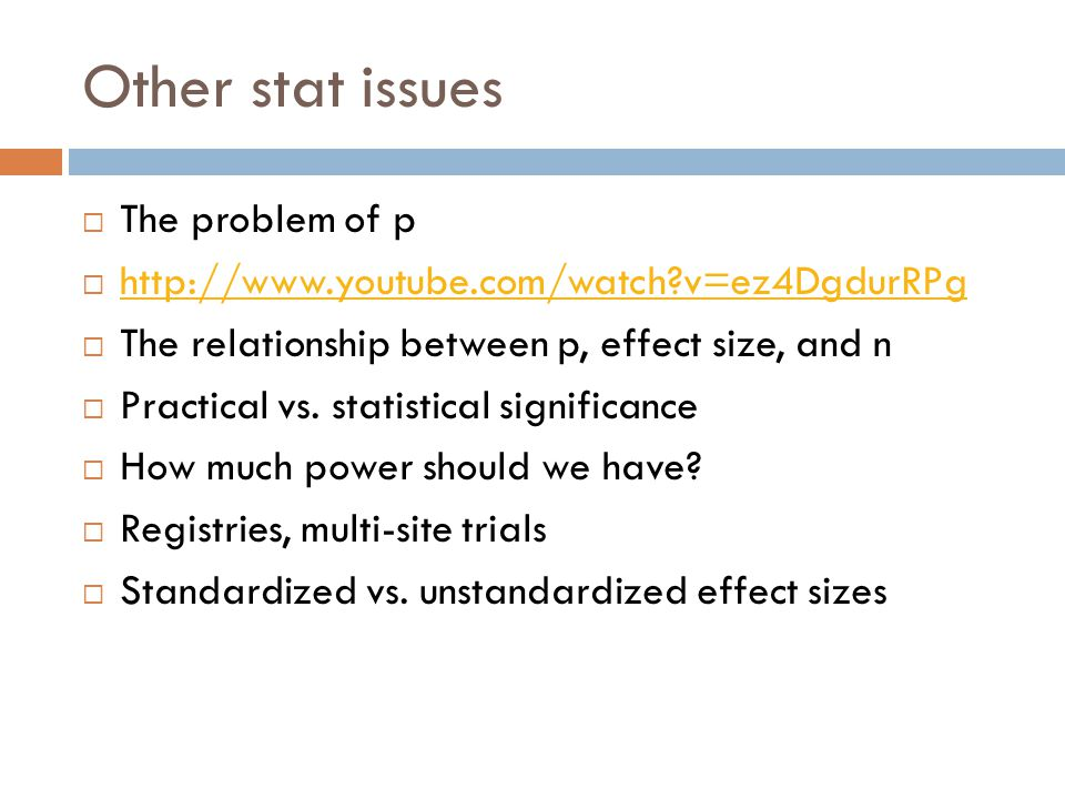 Other stat issues  The problem of p  http://www.youtube.com/watch?v=ez4DgdurRPg http://www.youtube.com/watch?v=ez4DgdurRPg  The relationship between p, effect size, and n  Practical vs.