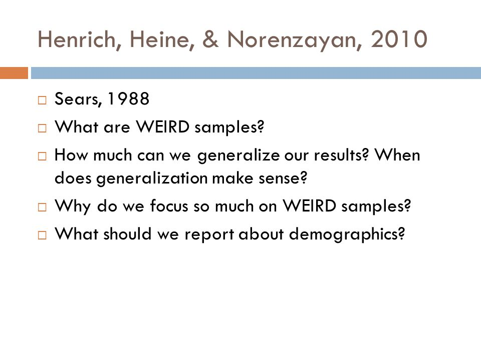 Henrich, Heine, & Norenzayan, 2010  Sears, 1988  What are WEIRD samples?  How much can we generalize our results? When does generalization make sen