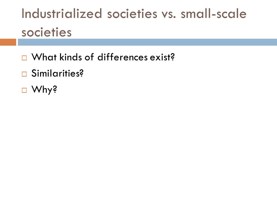 Industrialized societies vs. small-scale societies  What kinds of differences exist?  Similarities?  Why?