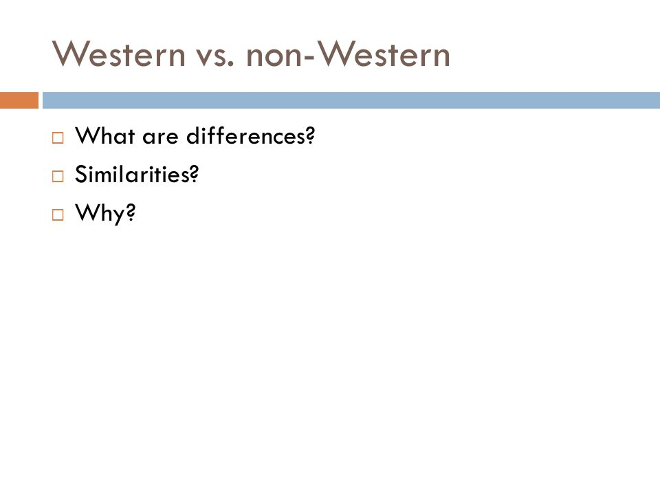 Western vs. non-Western  What are differences?  Similarities?  Why?