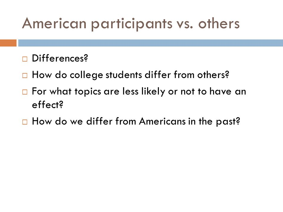 American participants vs. others  Differences?  How do college students differ from others?  For what topics are less likely or not to have an effe
