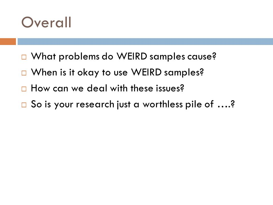Overall  What problems do WEIRD samples cause. When is it okay to use WEIRD samples.