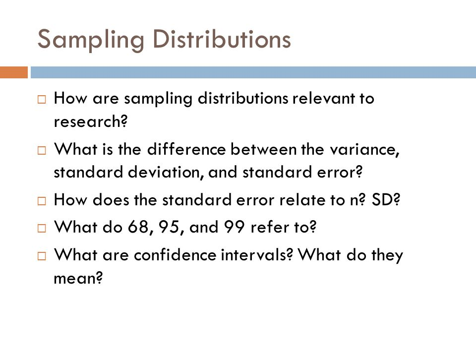 Sampling Distributions  How are sampling distributions relevant to research?  What is the difference between the variance, standard deviation, and s