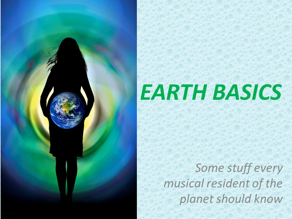 EARTH BASICS Some stuff every musical resident of the planet should know