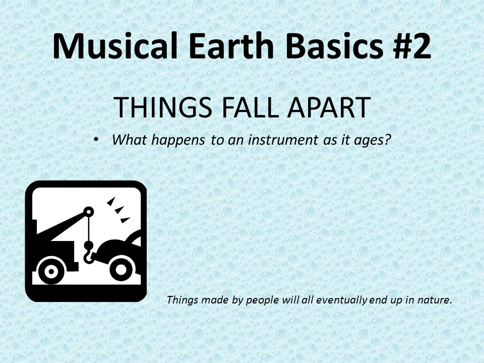 Musical Earth Basics #2 THINGS FALL APART What happens to an instrument as it ages? Things made by people will all eventually end up in nature.