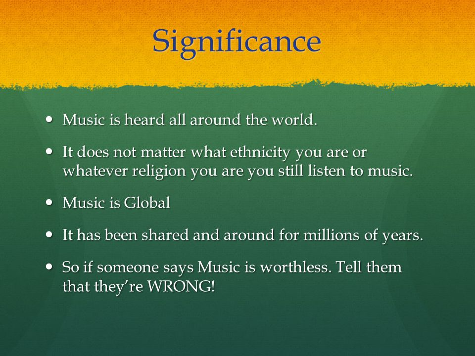 Significance Music is heard all around the world.Music is heard all around the world.