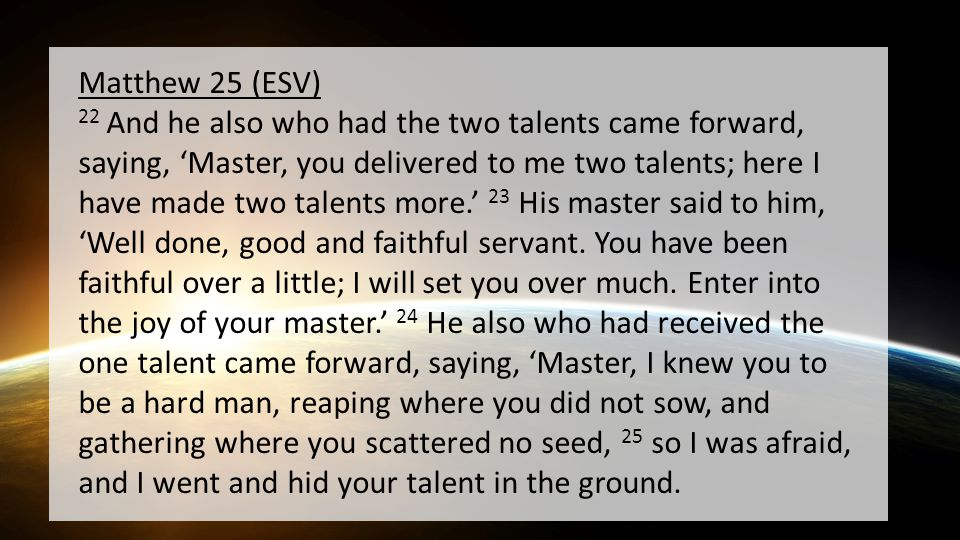 Matthew 25 (ESV) 22 And he also who had the two talents came forward, saying, 'Master, you delivered to me two talents; here I have made two talents more.' 23 His master said to him, 'Well done, good and faithful servant.
