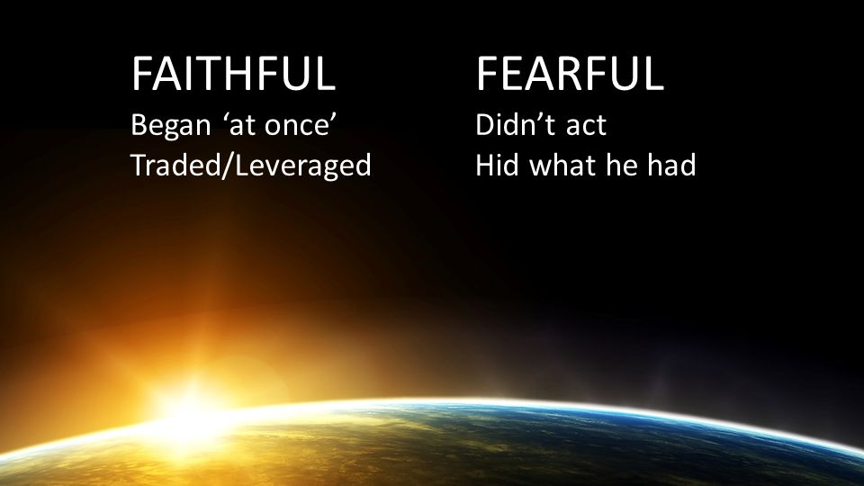 FAITHFUL Began 'at once' Traded/Leveraged FEARFUL Didn't act Hid what he had