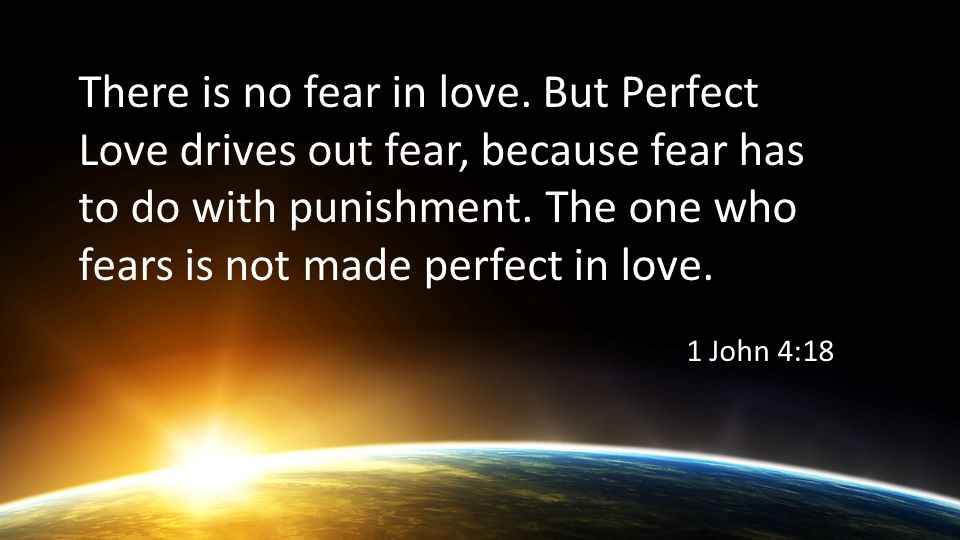 There is no fear in love. But Perfect Love drives out fear, because fear has to do with punishment.