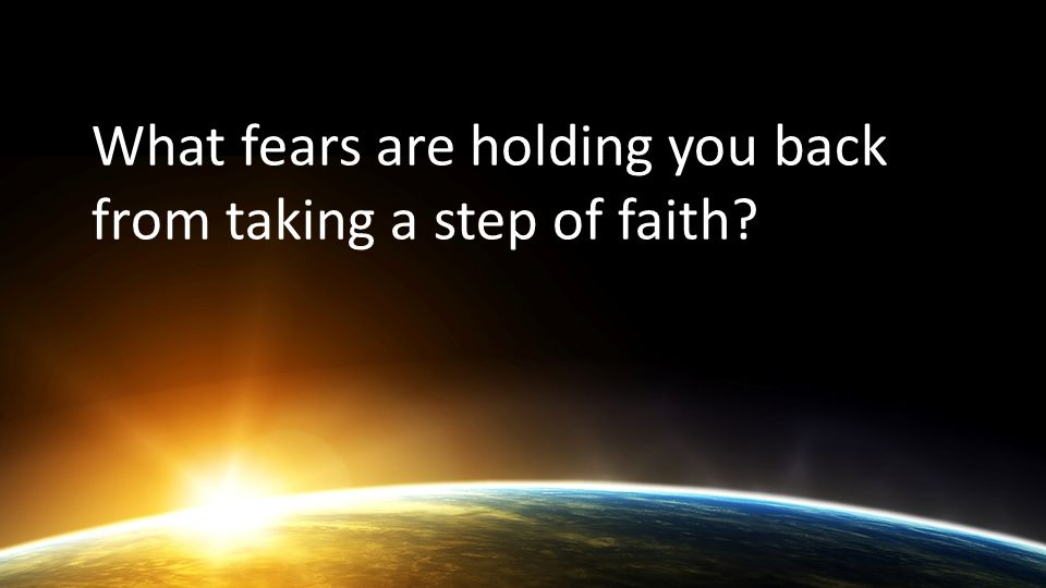 What fears are holding you back from taking a step of faith?