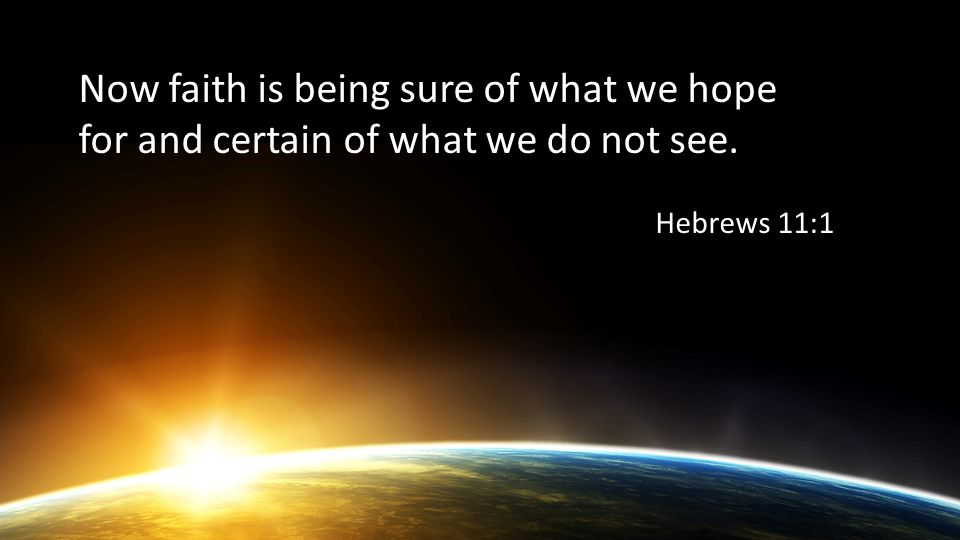 Now faith is being sure of what we hope for and certain of what we do not see. Hebrews 11:1