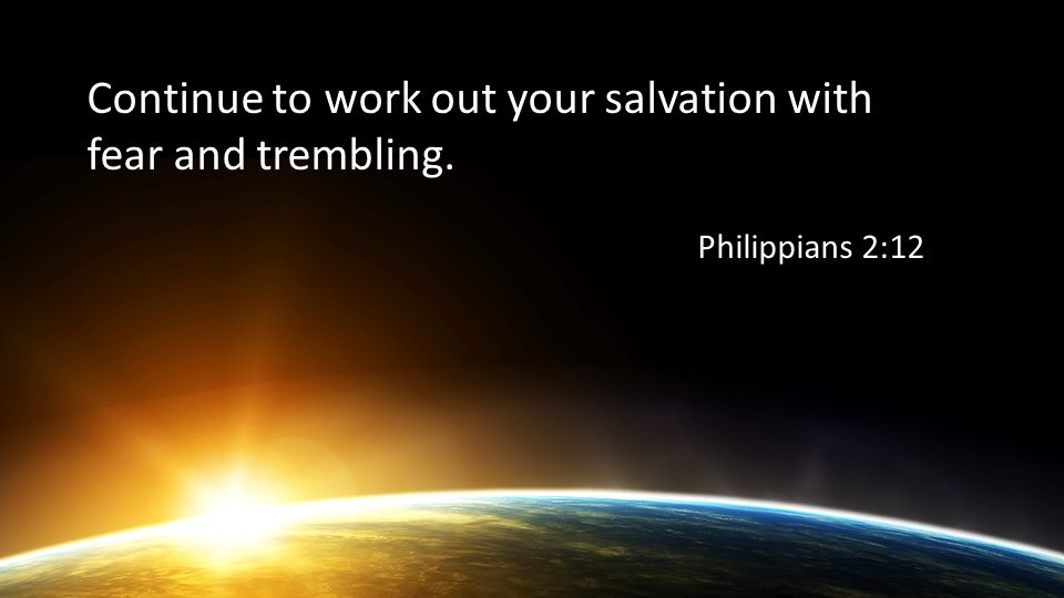 Continue to work out your salvation with fear and trembling. Philippians 2:12