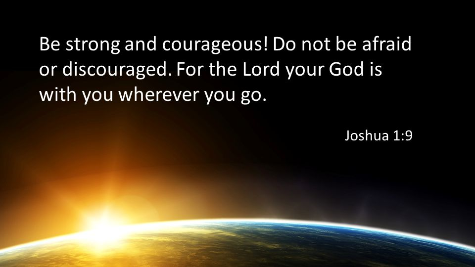 Be strong and courageous. Do not be afraid or discouraged.