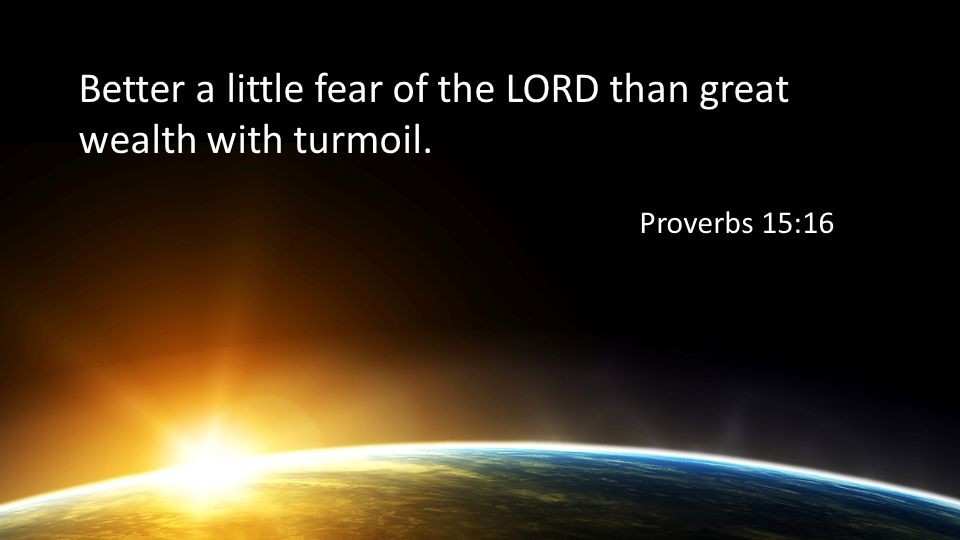Better a little fear of the LORD than great wealth with turmoil. Proverbs 15:16