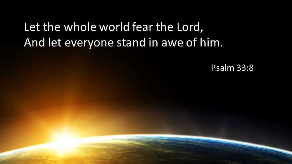 Let the whole world fear the Lord, And let everyone stand in awe of him. Psalm 33:8
