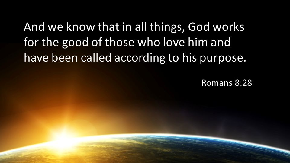 And we know that in all things, God works for the good of those who love him and have been called according to his purpose.