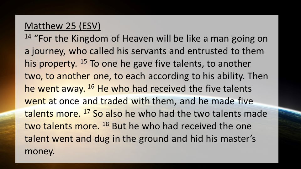Matthew 25 (ESV) 14 For the Kingdom of Heaven will be like a man going on a journey, who called his servants and entrusted to them his property.