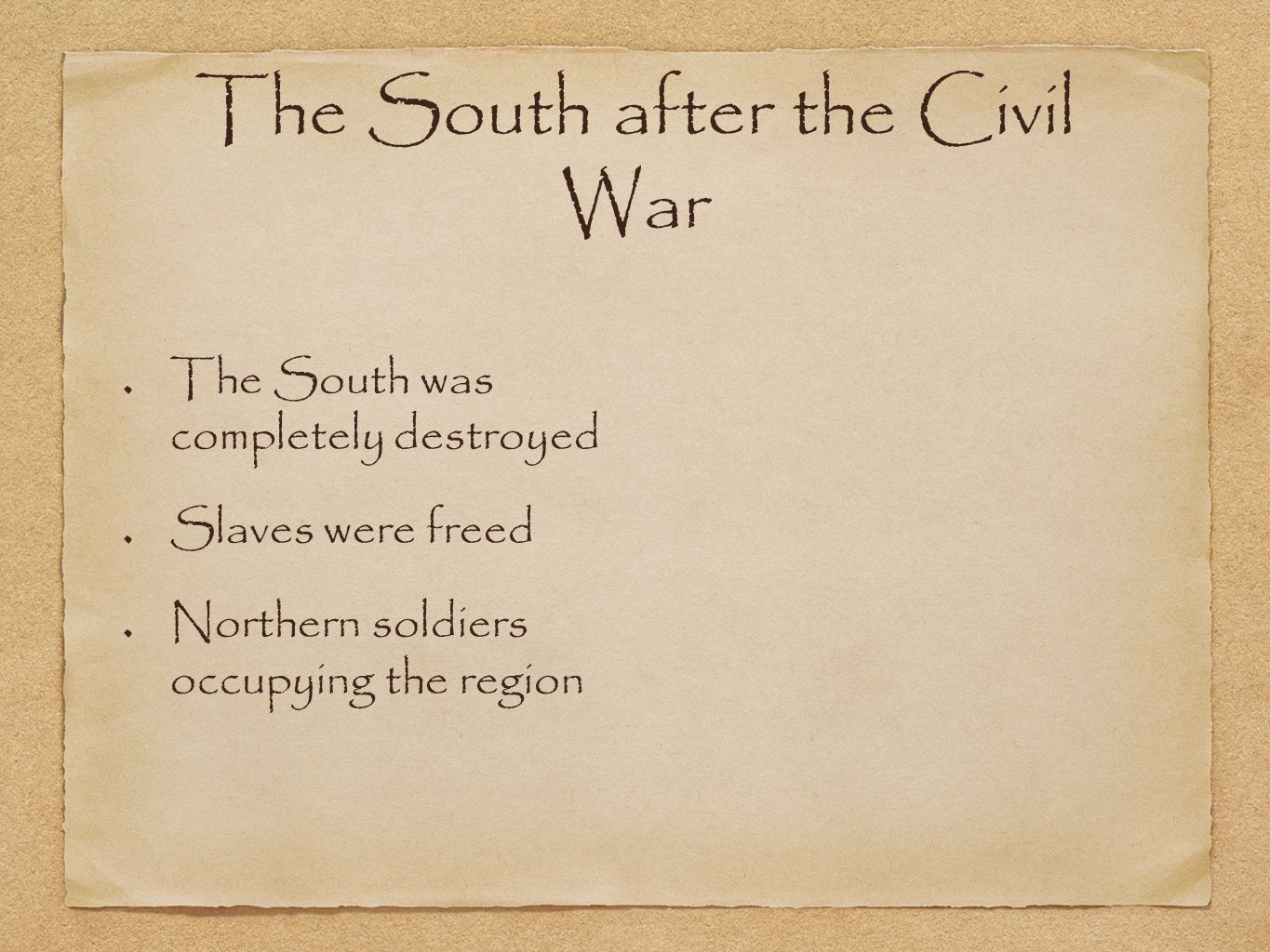 The South after the Civil War The South was completely destroyed Slaves were freed Northern soldiers occupying the region