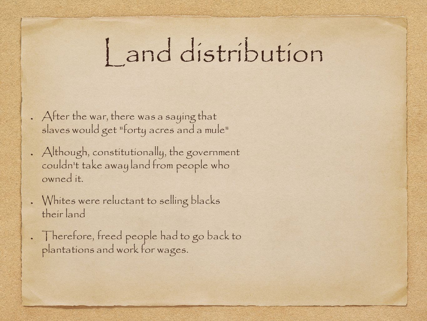 Land distribution After the war, there was a saying that slaves would get forty acres and a mule Although, constitutionally, the government couldn t take away land from people who owned it.