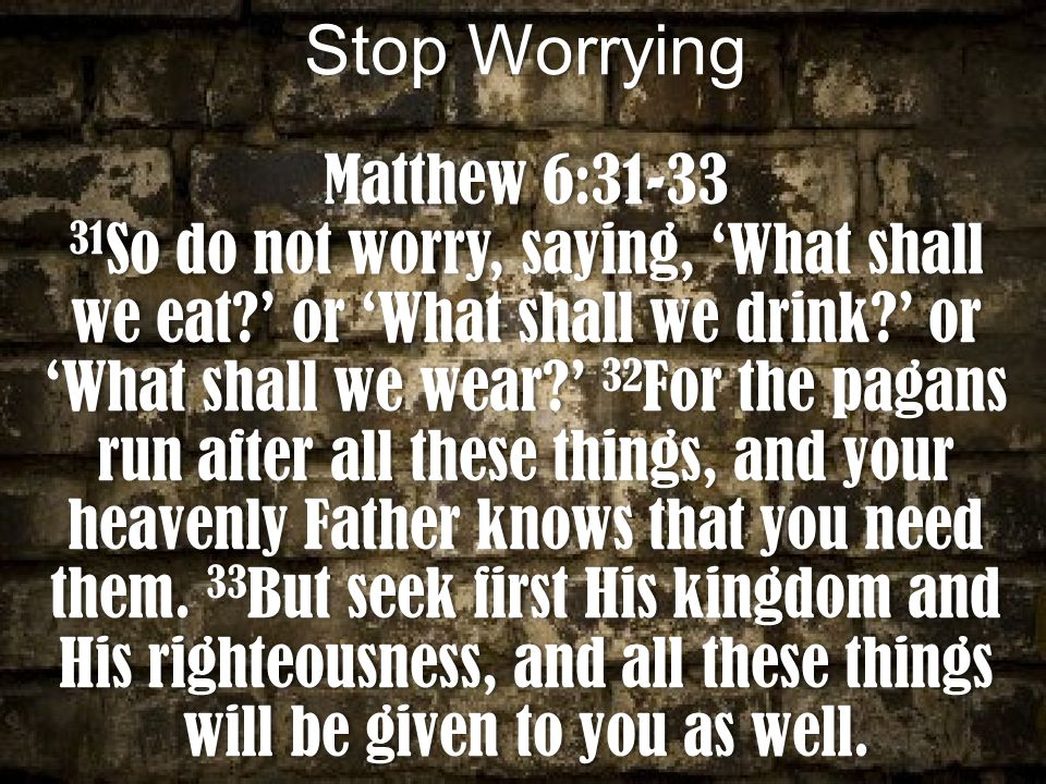 Stop WorryingStop Worrying Matthew 6:31-33Matthew 6:31-33 31 So do not worry, saying, 'What shall we eat?' or 'What shall we drink?' or 'What shall we wear?' 32 For the pagans run after all these things, and your heavenly Father knows that you need them.