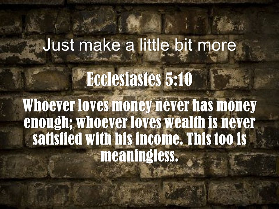 Just make a little bit moreJust make a little bit more Ecclesiastes 5:10Ecclesiastes 5:10 Whoever loves money never has money enough; whoever loves wealth is never satisfied with his income.