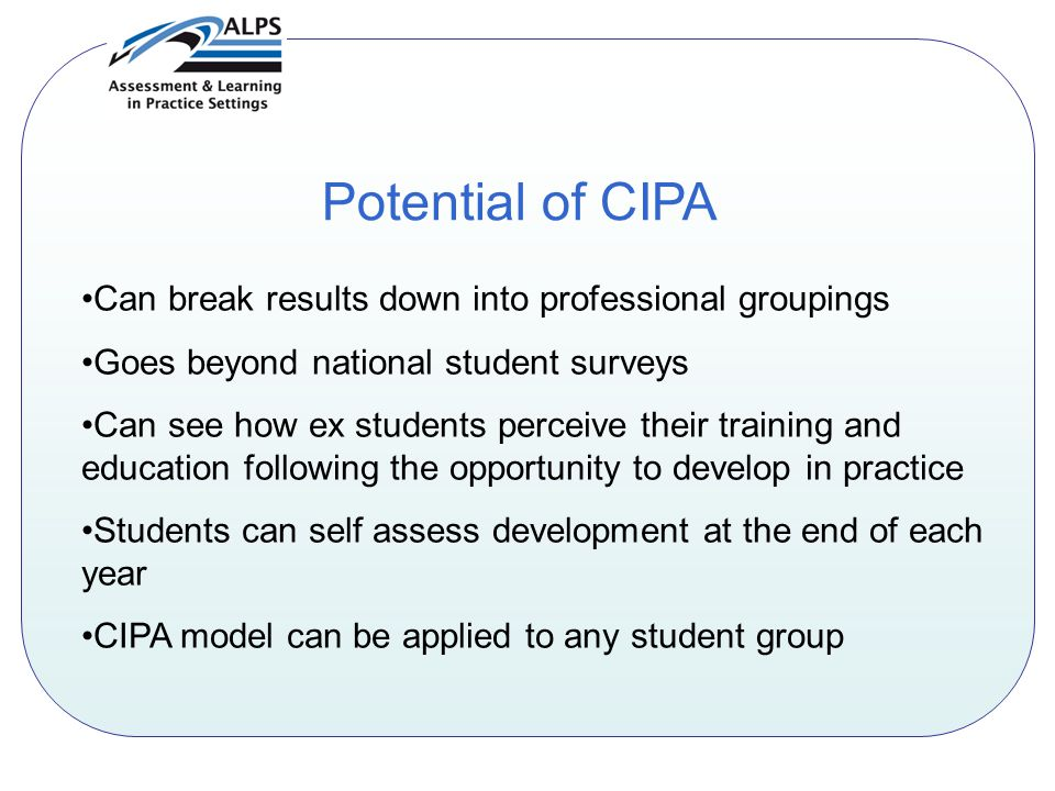 Potential of CIPA Can break results down into professional groupings Goes beyond national student surveys Can see how ex students perceive their training and education following the opportunity to develop in practice Students can self assess development at the end of each year CIPA model can be applied to any student group