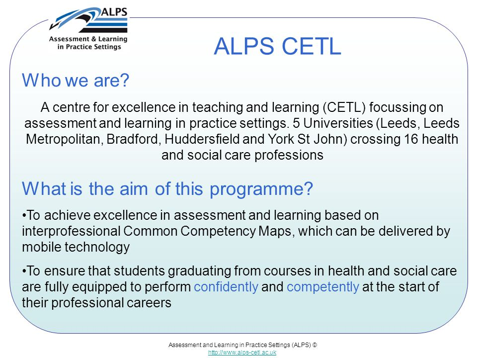 Assessment and Learning in Practice Settings (ALPS) © http://www.alps-cetl.ac.uk ALPS CETL Who we are.