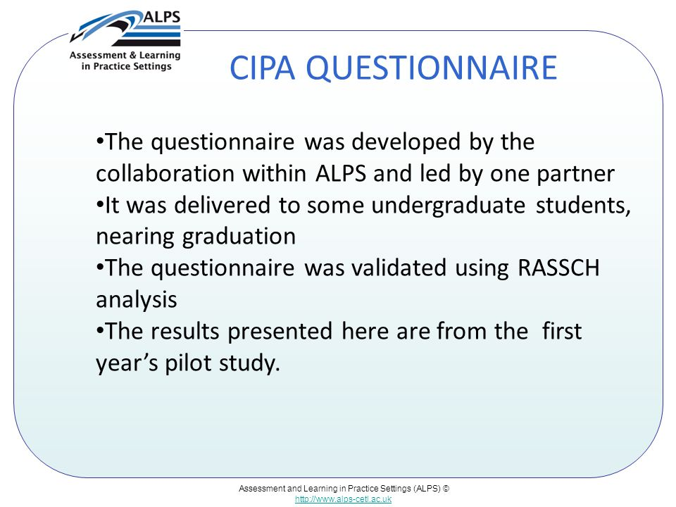 Assessment and Learning in Practice Settings (ALPS) © http://www.alps-cetl.ac.uk CIPA QUESTIONNAIRE The questionnaire was developed by the collaboration within ALPS and led by one partner It was delivered to some undergraduate students, nearing graduation The questionnaire was validated using RASSCH analysis The results presented here are from the first year's pilot study.