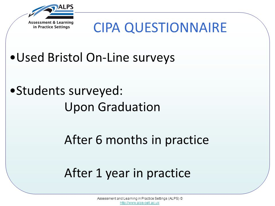 Assessment and Learning in Practice Settings (ALPS) © http://www.alps-cetl.ac.uk CIPA QUESTIONNAIRE Used Bristol On-Line surveys Students surveyed: Upon Graduation After 6 months in practice After 1 year in practice