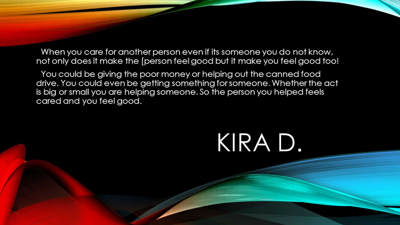 KIRA D. When you care for another person even if its someone you do not know, not only does it make the [person feel good but it make you feel good to