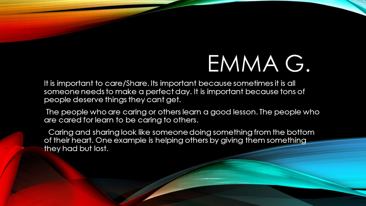 EMMA G. It is important to care/Share. Its important because sometimes it is all someone needs to make a perfect day. It is important because tons of