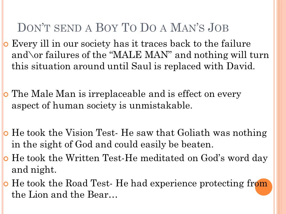 D ON ' T SEND A B OY T O D O A M AN ' S J OB Every ill in our society has it traces back to the failure and\or failures of the MALE MAN and nothing will turn this situation around until Saul is replaced with David.