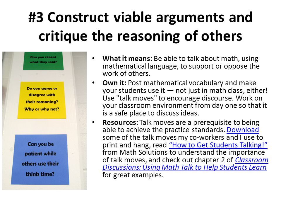 #3 Construct viable arguments and critique the reasoning of others What it means: Be able to talk about math, using mathematical language, to support