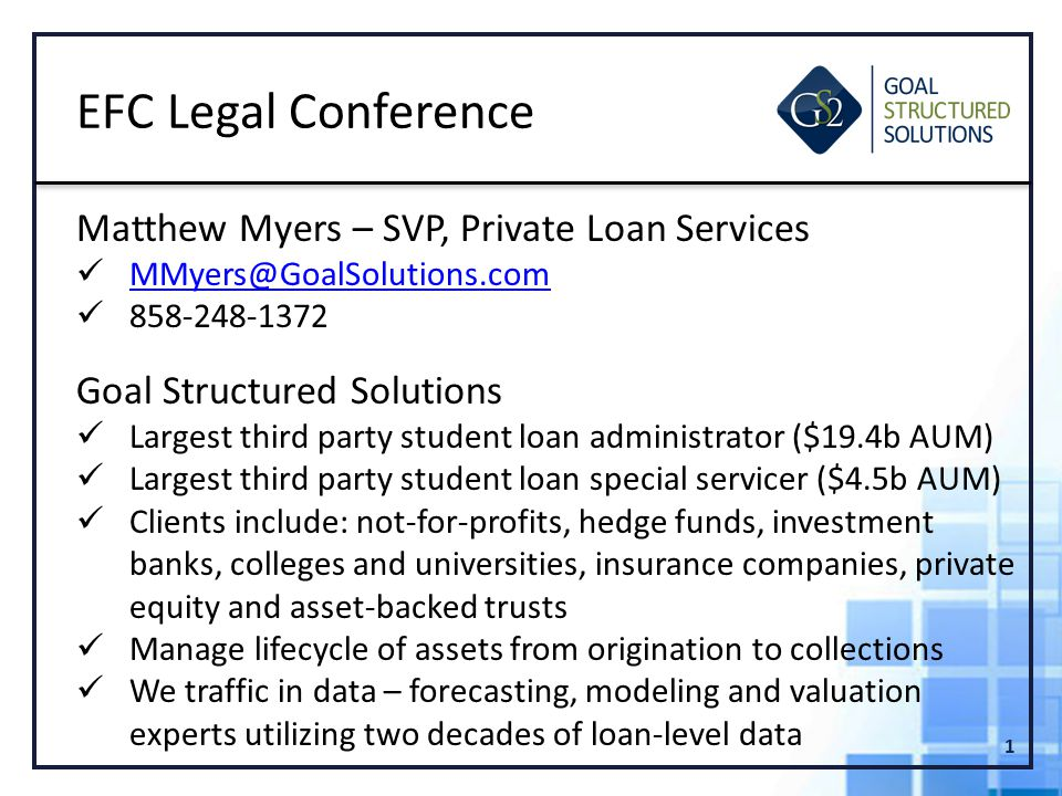 1 EFC Legal Conference Matthew Myers – SVP, Private Loan Services MMyers@GoalSolutions.com 858-248-1372 Goal Structured Solutions Largest third party student loan administrator ($19.4b AUM) Largest third party student loan special servicer ($4.5b AUM) Clients include: not-for-profits, hedge funds, investment banks, colleges and universities, insurance companies, private equity and asset-backed trusts Manage lifecycle of assets from origination to collections We traffic in data – forecasting, modeling and valuation experts utilizing two decades of loan-level data