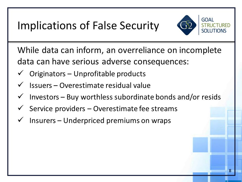 While data can inform, an overreliance on incomplete data can have serious adverse consequences: Originators – Unprofitable products Issuers – Overestimate residual value Investors – Buy worthless subordinate bonds and/or resids Service providers – Overestimate fee streams Insurers – Underpriced premiums on wraps 8 Implications of False Security