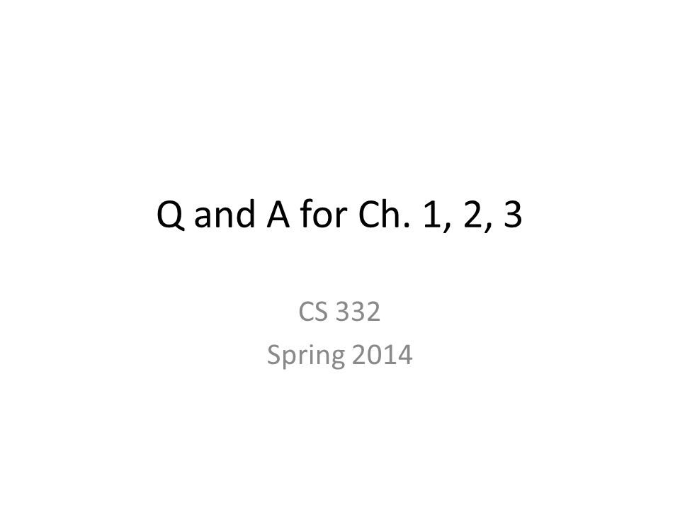 Q and A for Ch. 1, 2, 3 CS 332 Spring 2014