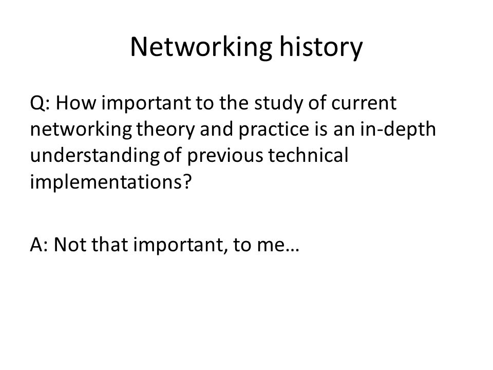 Networking history Q: How important to the study of current networking theory and practice is an in-depth understanding of previous technical implementations.