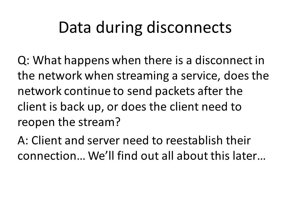Data during disconnects Q: What happens when there is a disconnect in the network when streaming a service, does the network continue to send packets after the client is back up, or does the client need to reopen the stream.