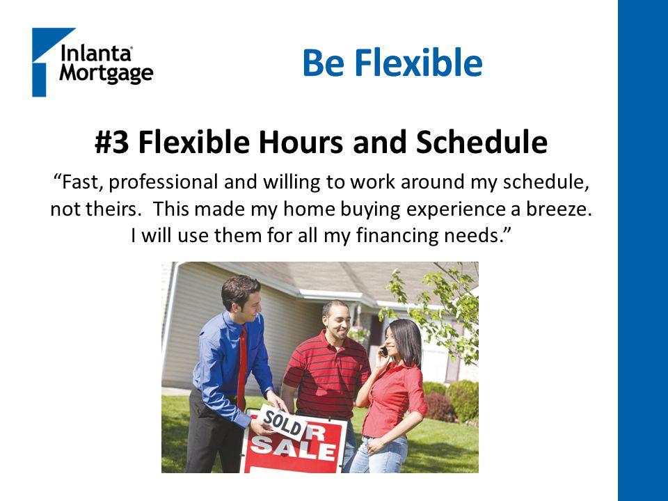 Be Flexible #3 Flexible Hours and Schedule Fast, professional and willing to work around my schedule, not theirs.
