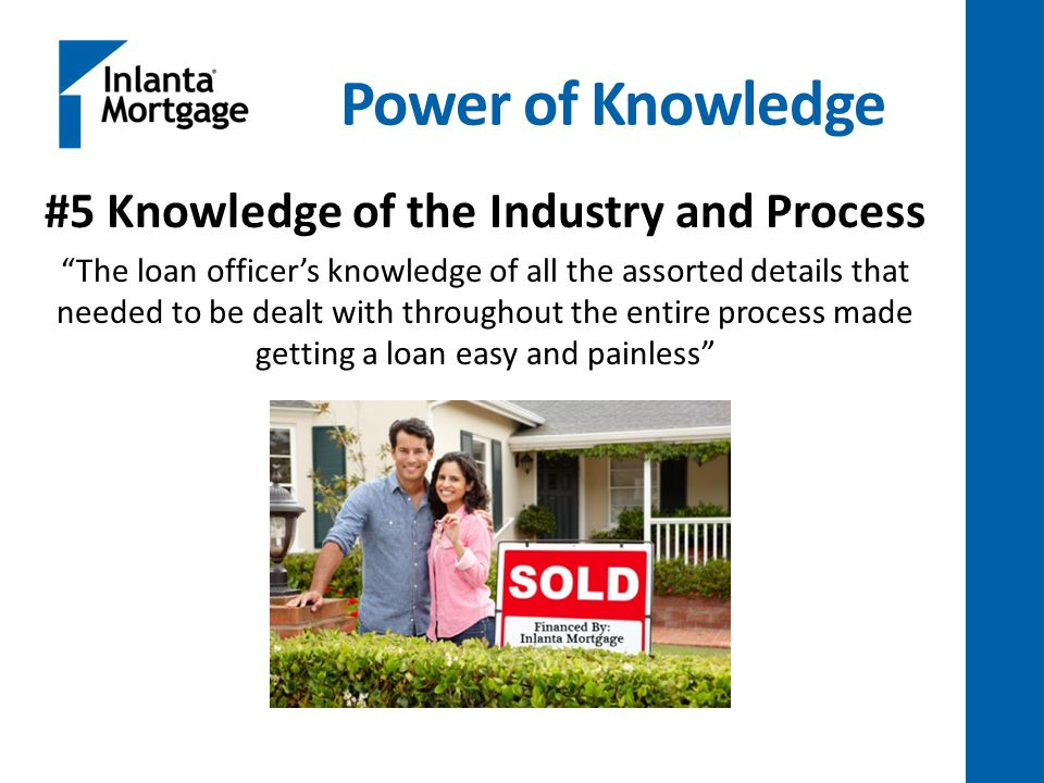 Power of Knowledge #5 Knowledge of the Industry and Process The loan officer's knowledge of all the assorted details that needed to be dealt with throughout the entire process made getting a loan easy and painless