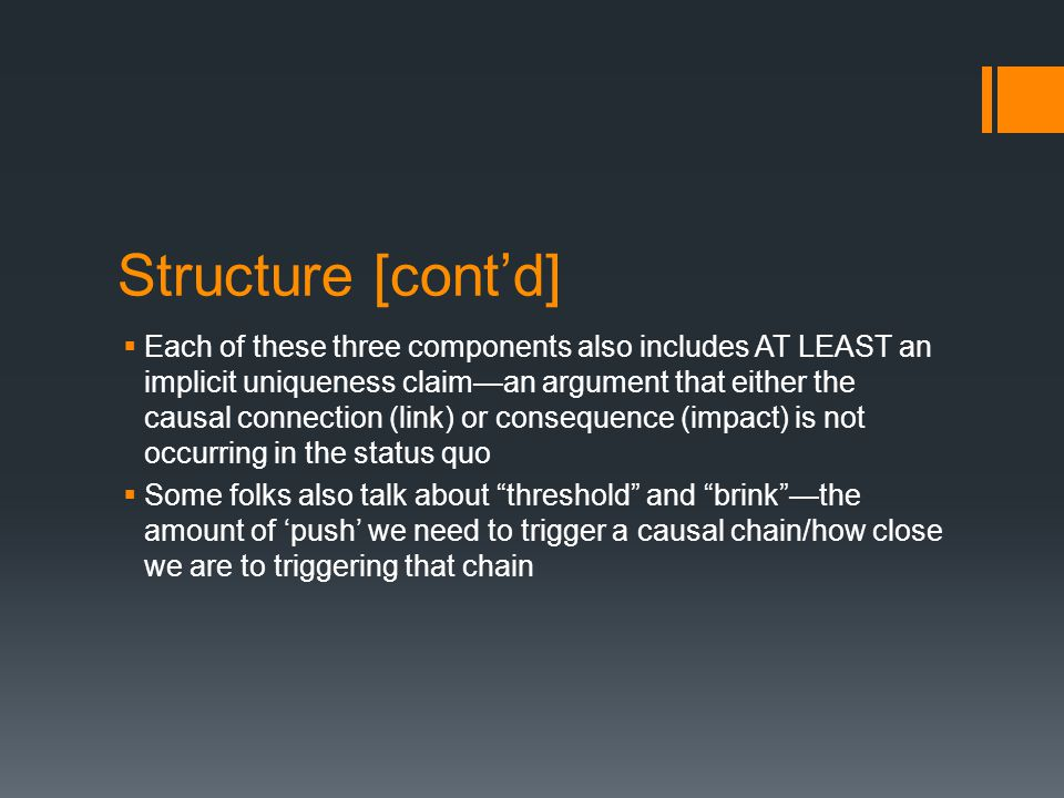Structure [cont'd]  Each of these three components also includes AT LEAST an implicit uniqueness claim—an argument that either the causal connection (link) or consequence (impact) is not occurring in the status quo  Some folks also talk about threshold and brink —the amount of 'push' we need to trigger a causal chain/how close we are to triggering that chain