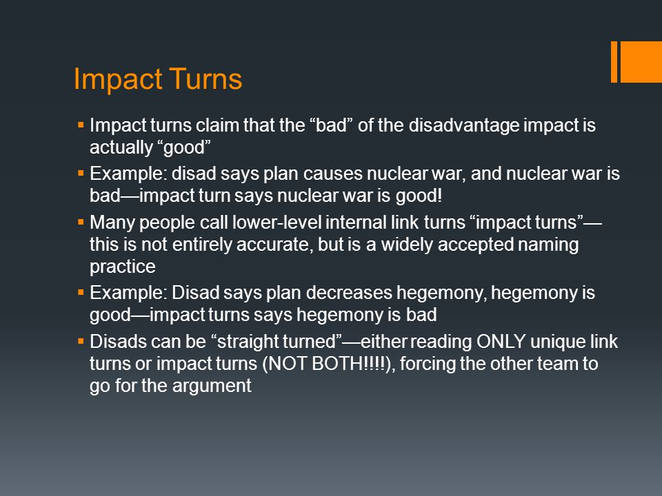 Impact Turns  Impact turns claim that the bad of the disadvantage impact is actually good  Example: disad says plan causes nuclear war, and nuclear war is bad—impact turn says nuclear war is good.